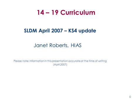 0 14 – 19 Curriculum SLDM April 2007 – KS4 update Janet Roberts, HIAS Please note: Information in this presentation accurate at the time of writing (April.