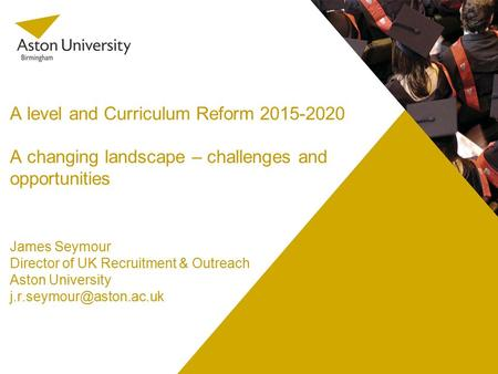 A level and Curriculum Reform 2015-2020 A changing landscape – challenges and opportunities James Seymour Director of UK Recruitment & Outreach Aston University.