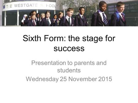 Sixth Form: the stage for success Presentation to parents and students Wednesday 25 November 2015.