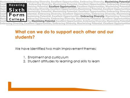 What can we do to support each other and our students? We have identified two main improvement themes: 1. Enrolment and curriculum 2. Student attitudes.