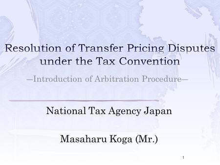 National Tax Agency Japan Masaharu Koga (Mr.) ―Introduction of Arbitration Procedure― 1.