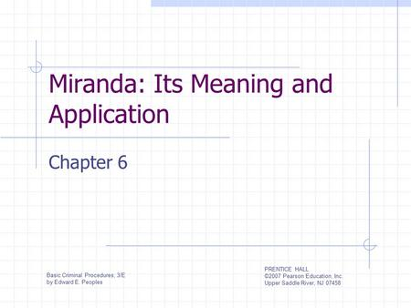 Miranda: Its Meaning and Application Chapter 6 Basic Criminal Procedures, 3/E by Edward E. Peoples PRENTICE HALL ©2007 Pearson Education, Inc. Upper Saddle.