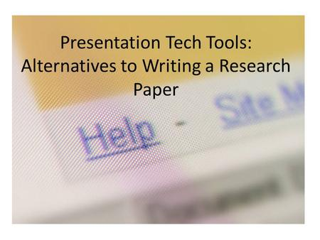 Presentation Tech Tools: Alternatives to Writing a Research Paper.
