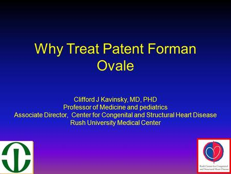 Why Treat Patent Forman Ovale Clifford J Kavinsky, MD, PHD Professor of Medicine and pediatrics Associate Director, Center for Congenital and Structural.