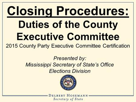 Closing Procedures: Duties of the County Executive Committee 2015 County Party Executive Committee Certification Presented by: Mississippi Secretary of.