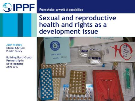From choice, a world of possibilities Sexual and reproductive health and rights as a development issue John Worley Global Advisor: Public Policy Building.