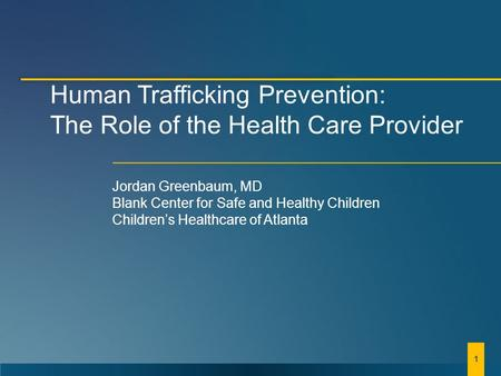 Human Trafficking Prevention: The Role of the Health Care Provider Jordan Greenbaum, MD Blank Center for Safe and Healthy Children Children's Healthcare.