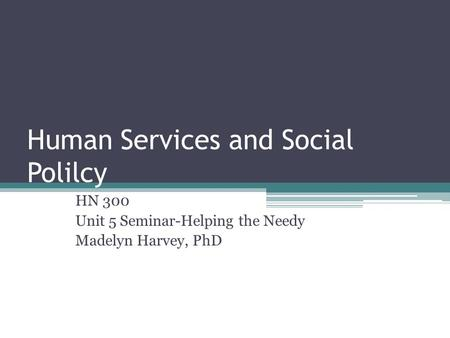 Human Services and Social Polilcy HN 300 Unit 5 Seminar-Helping the Needy Madelyn Harvey, PhD.