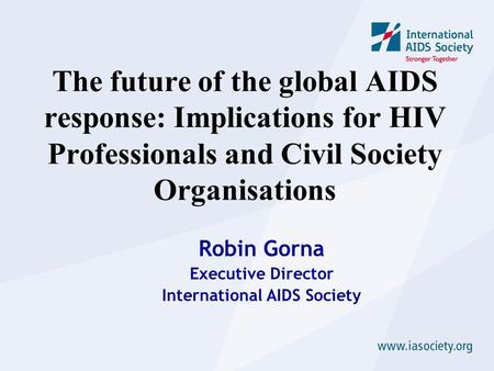 The future of the global AIDS response: Implications for HIV Professionals and Civil Society Organisations Robin Gorna Executive Director International.