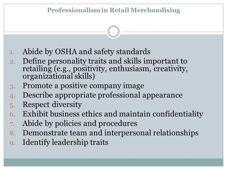 Professionalism in Retail Merchandising 1. Abide by OSHA and safety standards 2. Define personality traits and skills important to retailing (e.g., positivity,