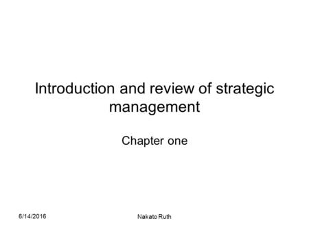 6/14/2016 Nakato Ruth Introduction and review of strategic management Chapter one.
