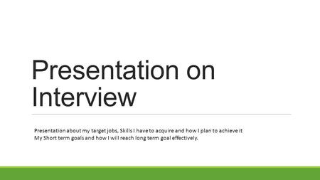 Presentation on Interview Presentation about my target jobs, Skills I have to acquire and how I plan to achieve it My Short term goals and how I will reach.