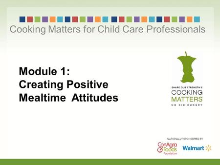 Module 1: Creating Positive Mealtime Attitudes Cooking Matters for Child Care Professionals NATIONALLY SPONSORED BY.