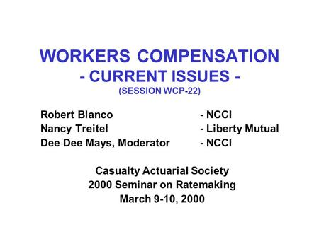 WORKERS COMPENSATION - CURRENT ISSUES - (SESSION WCP-22) Robert Blanco- NCCI Nancy Treitel- Liberty Mutual Dee Dee Mays, Moderator- NCCI Casualty Actuarial.