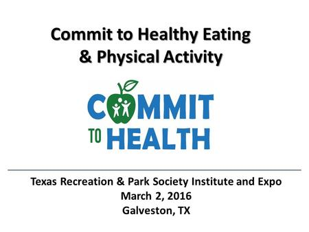 Commit to Healthy Eating & Physical Activity Texas Recreation & Park Society Institute and Expo March 2, 2016 Galveston, TX.