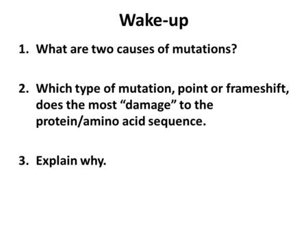 "Wake-up 1.What are two causes of mutations? 2.Which type of mutation, point or frameshift, does the most ""damage"" to the protein/amino acid sequence. 3.Explain."