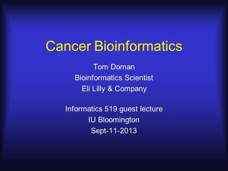 Cancer Bioinformatics Tom Doman Bioinformatics Scientist Eli Lilly & Company Informatics 519 guest lecture IU Bloomington Sept-11-2013.