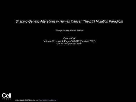 Shaping Genetic Alterations in Human Cancer: The p53 Mutation Paradigm Thierry Soussi, Klas G. Wiman Cancer Cell Volume 12, Issue 4, Pages 303-312 (October.