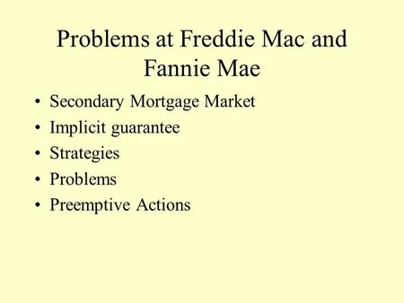 Problems at Freddie Mac and Fannie Mae Secondary Mortgage Market Implicit guarantee Strategies Problems Preemptive Actions.