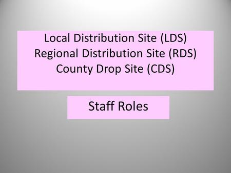 Local Distribution Site (LDS) Regional Distribution Site (RDS) County Drop Site (CDS) Staff Roles.