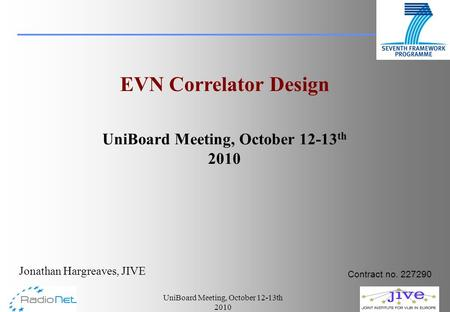 UniBoard Meeting, October 12-13th 2010 Jonathan Hargreaves, JIVE EVN Correlator Design UniBoard Meeting, October 12-13 th 2010 Contract no. 227290.