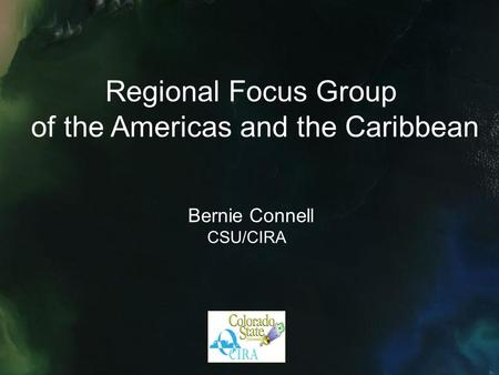 Regional Focus Group of the Americas and the Caribbean Bernie Connell CSU/CIRA.