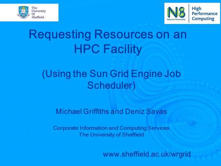 Requesting Resources on an HPC Facility Michael Griffiths and Deniz Savas Corporate Information and Computing Services The University of Sheffield www.sheffield.ac.uk/wrgrid.