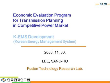 Economic Evaluation Program for Transmission Planning in Competitive Power Market 2006. 11. 30. LEE, SANG-HO Fusion Technology Research Lab. K-EMS Development.