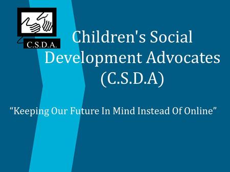 "Children's Social Development Advocates (C.S.D.A) ""Keeping Our Future In Mind Instead Of Online"" C.S.D.A."