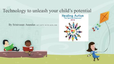Technology to unleash your child's potential By Srinivasan Anandan MCT, MCTS, MCITP, MCPS, CEH.