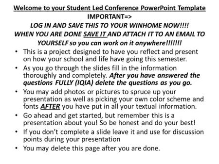Welcome to your Student Led Conference PowerPoint Template IMPORTANT=> LOG IN AND SAVE THIS TO YOUR WINHOME NOW!!!! WHEN YOU ARE DONE SAVE IT AND ATTACH.