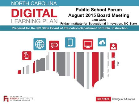 Public School Forum August 2015 Board Meeting Jeni Corn Friday Institute for Educational Innovation, NC State University Prepared for the NC State Board.