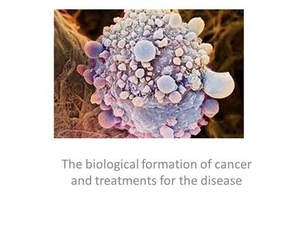 Cancer The biological formation of cancer and treatments for the disease.
