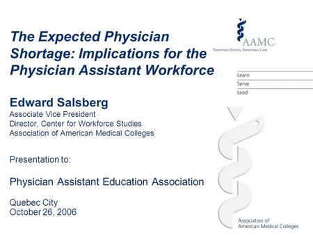 The Expected Physician Shortage: Implications for the Physician Assistant Workforce Edward Salsberg Associate Vice President Director, Center for Workforce.
