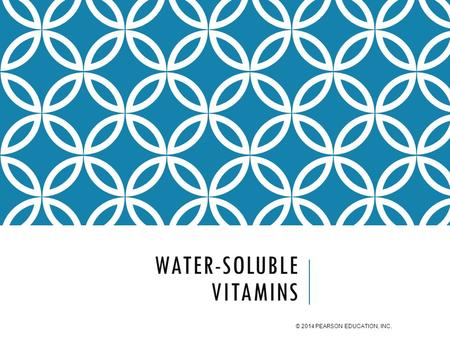 WATER-SOLUBLE VITAMINS © 2014 PEARSON EDUCATION, INC.