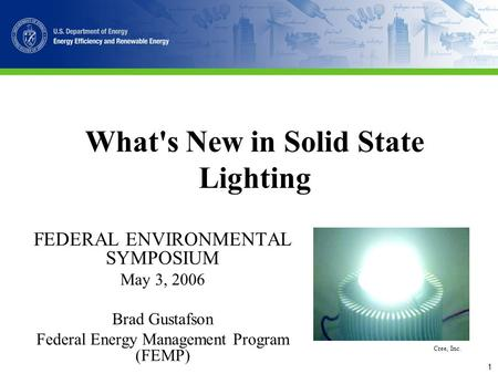 1 What's New in Solid State Lighting FEDERAL ENVIRONMENTAL SYMPOSIUM May 3, 2006 Brad Gustafson Federal Energy Management Program (FEMP) Cree, Inc.