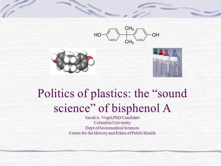 "Politics of plastics: the ""sound science"" of bisphenol A Sarah A. Vogel,PhD Candidate Columbia University Dept of Sociomedical Sciences Center for the."