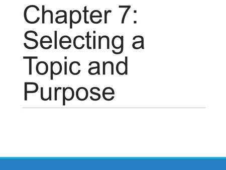 Chapter 7: Selecting a Topic and Purpose. Where to begin? https://www.youtube.com/watch?v=zdcPZc21agk Ever feel like this?