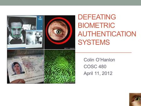 DEFEATING BIOMETRIC AUTHENTICATION SYSTEMS Colin O'Hanlon COSC 480 April 11, 2012.