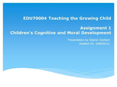 EDU70004 Teaching the Growing Child Assignment 1 Children's Cognitive and Moral Development Presentation by Sharyn Graham Student ID: 100050131.