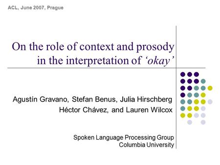 On the role of context and prosody in the interpretation of 'okay' Julia Agustín Gravano, Stefan Benus, Julia Hirschberg Héctor Chávez, and Lauren Wilcox.