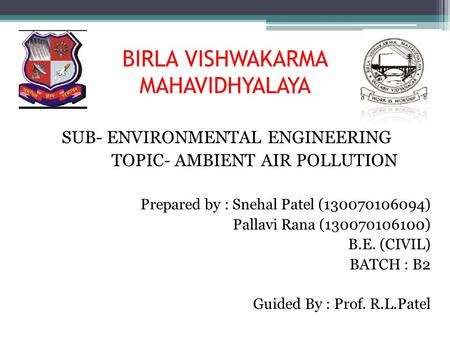 BIRLA VISHWAKARMA MAHAVIDHYALAYA SUB- ENVIRONMENTAL ENGINEERING TOPIC- AMBIENT AIR POLLUTION Prepared by : Snehal Patel (130070106094) Pallavi Rana (130070106100)