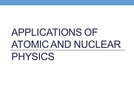 APPLICATIONS OF ATOMIC AND NUCLEAR PHYSICS. What are applications? Applications are the uses of atomic and nuclear physics Applications make use of one.