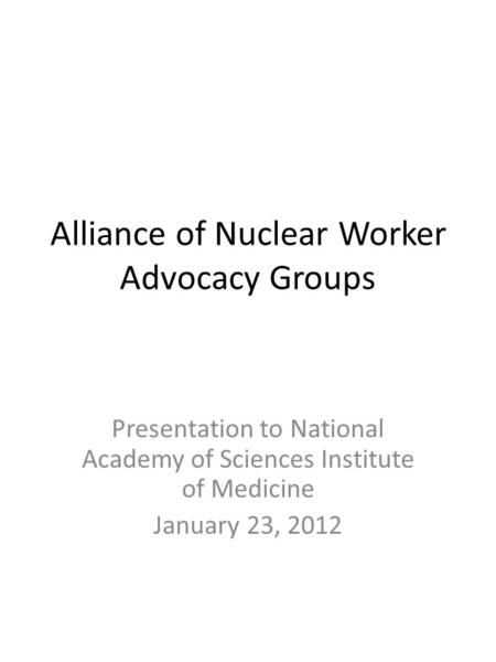 Alliance of Nuclear Worker Advocacy Groups Presentation to National Academy of Sciences Institute of Medicine January 23, 2012.