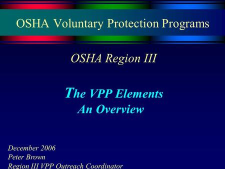 OSHA Voluntary Protection Programs OSHA Region III T he VPP Elements An Overview December 2006 Peter Brown Region III VPP Outreach Coordinator.