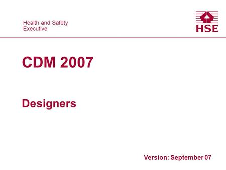 Health and Safety Executive Health and Safety Executive CDM 2007 Designers Version: September 07.