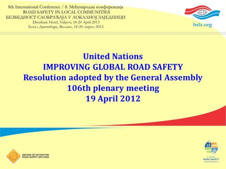 United Nations IMPROVING GLOBAL ROAD SAFETY Resolution adopted by the General Assembly 106th plenary meeting 19 April 2012.