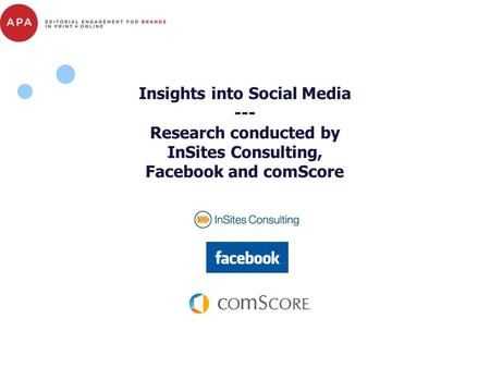 Insights into Social Media --- Research conducted by InSites Consulting, Facebook and comScore.