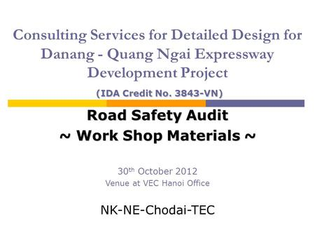 <strong>Road</strong> <strong>Safety</strong> Audit ~ Work Shop Materials ~ 30 th October 2012 Venue at VEC Hanoi Office NK-NE-Chodai-TEC (IDA Credit No. 3843-VN) Consulting Services for.