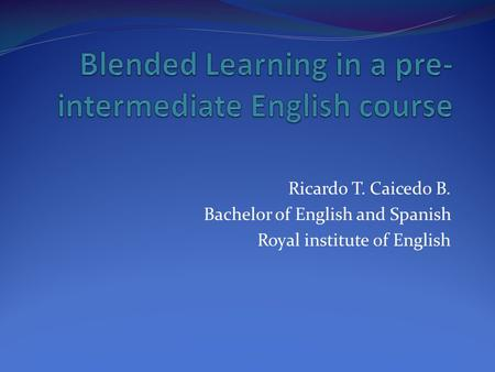 Ricardo T. Caicedo B. Bachelor of English and Spanish Royal institute of English.